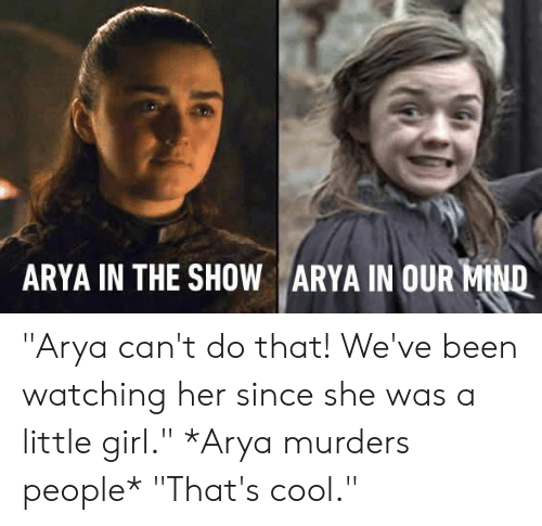 "Dank, Cool, and Girl: ARYA IN THE SHOW ARYA IN OUR-Mu ""Arya can't do that! We've been watching her since she was a little girl.""   *Arya murders people*   ""That's cool."""