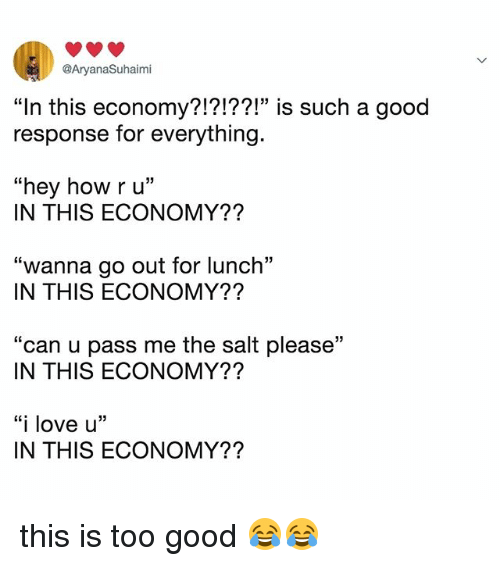 """Love, Good, and Relatable: @AryanaSuhaimi  """"In this economy?!?!??!"""" is such a g  response for everything.  ood  03  """"hey how ru""""  IN THIS ECONOMY??  """"wanna go out for lunch""""  IN THIS ECONOMY??  """"can u pass me the salt please""""  IN THIS ECONOMY??  """"i love u'""""  IN THIS ECONOMY?? this is too good 😂😂"""