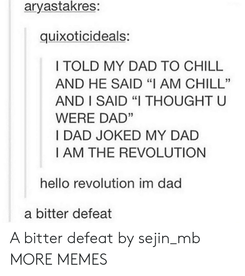 "Chill, Dad, and Dank: aryastakres:  quixoticideals:  I TOLD MY DAD TO CHILL  AND HE SAID ""I AM CHILL""  AND I SAID ""I THOUGHT U  WERE DAD""  I DAD JOKED MY DAD  I AM THE REVOLUTION  hello revolution im dad  a bitter defeat A bitter defeat by sejin_mb MORE MEMES"