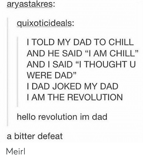 "Chill, Dad, and Hello: aryastakres:  quixoticideals:  I TOLD MY DAD TO CHILL  AND HE SAID ""I AM CHILL""  AND I SAID ""I THOUGHT U  WERE DAD""  I DAD JOKED MY DAD  I AM THE REVOLUTION  hello revolution im dad  a bitter defeat Meirl"