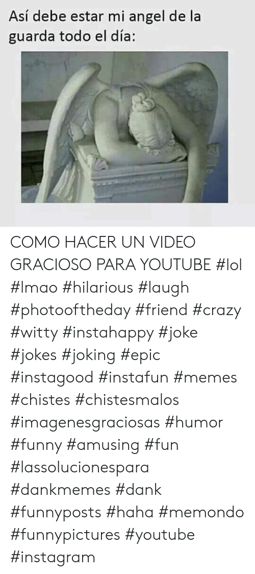 Crazy, Dank, and Funny: Así debe estar mi angel de la  guarda todo el día: COMO HACER UN VIDEO GRACIOSO PARA YOUTUBE   #lol #lmao #hilarious #laugh #photooftheday #friend #crazy #witty #instahappy #joke #jokes #joking #epic #instagood #instafun  #memes #chistes #chistesmalos #imagenesgraciosas #humor #funny  #amusing #fun #lassolucionespara #dankmemes  #dank  #funnyposts #haha #memondo #funnypictures #youtube #instagram