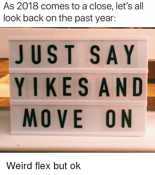Flexing, Weird, and Girl Memes: As 2018 comes to a close, let's all  look back on the past year:  JUST SAY  YIKESAND  MOVE ON Weird flex but ok
