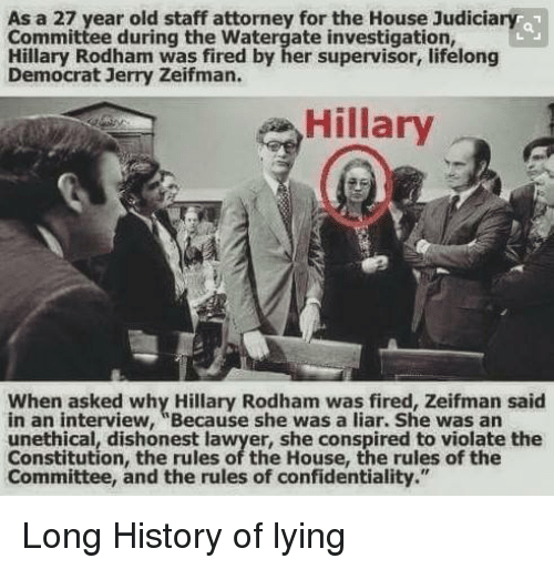 """Lawyer, Memes, and Constitution: As a 27 year old staff attorney for the House Judiciary 1  Committee during the Watergate investigation,  Hillary Rodham was fired by her supervisor, lifelong  Democrat Jerry Zeifman.  Hillary  When asked why Hillary Rodham was fired, Zeifman said  in an interview, """"Because she was a liar. She was an  unethical, dishonest lawyer, she conspired to violate the  Constitution, the rules of the House, the rules of the  Committee, and the rules of confidentiality."""" Long History of lying"""