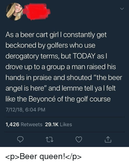 "Beer, Beyonce, and Queen: As a beer cart girl I constantly get  beckoned by golfers who use  derogatory terms, but TODAY asl  drove up to a group a man raised his  hands in praise and shouted ""the beer  angel is here"" and lemme tell yal felt  like the Beyoncé of the golf course  7/12/18, 6:04 PM  1,426 Retweets 29.1K Likes <p>Beer queen!</p>"