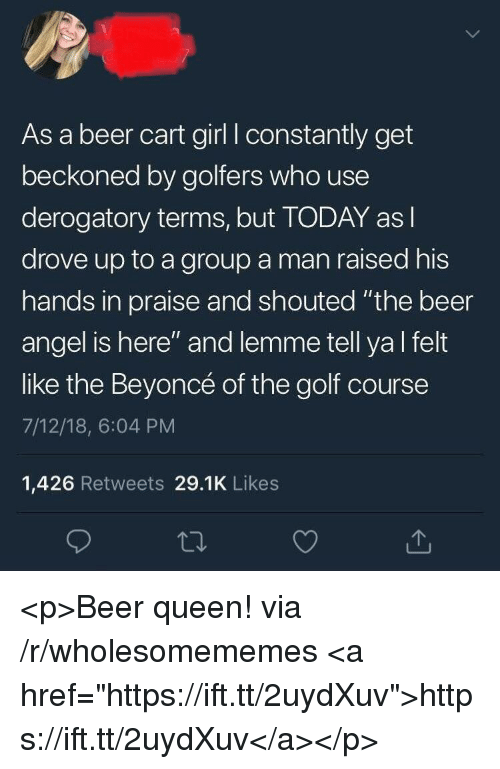"Beer, Beyonce, and Queen: As a beer cart girl I constantly get  beckoned by golfers who use  derogatory terms, but TODAY asl  drove up to a group a man raised his  hands in praise and shouted ""the beer  angel is here"" and lemme tell yal felt  like the Beyoncé of the golf course  7/12/18, 6:04 PM  1,426 Retweets 29.1K Likes <p>Beer queen! via /r/wholesomememes <a href=""https://ift.tt/2uydXuv"">https://ift.tt/2uydXuv</a></p>"