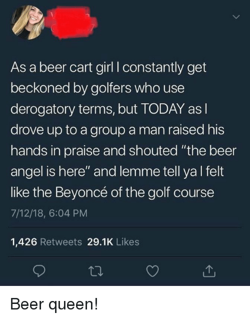 """Beer, Beyonce, and Queen: As a beer cart girl I constantly get  beckoned by golfers who use  derogatory terms, but TODAY as l  drove up to a group a man raised his  hands in praise and shouted """"the beer  angel is here"""" and lemme tell ya l felt  like the Beyoncé of the golf course  7/12/18, 6:04 PM  1,426 Retweets 29.1K Likes Beer queen!"""