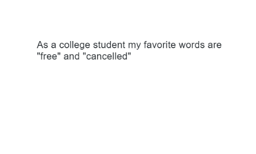 "College, Free, and Student: As a college student my favorite words are  ""free"" and ""cancelled"""