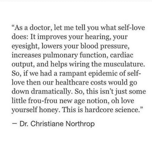 """Doctor, Love, and Pressure: """"As a doctor, let me tell you what self-love  does: It improves your hearing, your  eyesight, lowers your blood pressure,  increases pulmonary function, cardiac  output, and helps wiring the musculature.  So, if we had a rampant epidemic of self-  love then our healthcare costs would go  down dramatically. So, this isn't just some  little frou-frou new age notion, oh love  yourself honey. This is hardcore science  Dr. Christiane Northrop"""