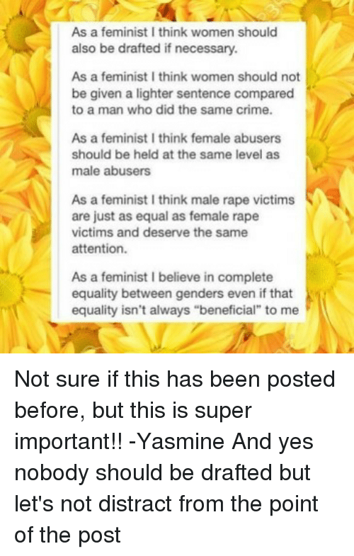 """Crime, Memes, and Rape: As a feminist I think women should  also be drafted if necessary.  As a feminist I think women should not  be given a lighter sentence compared  to a man who did the same crime.  As a feminist I think female abusers  should be held at the same level as  male abusers  As a feminist I think male rape victims  are just as equal as female rape  victims and deserve the same  attention.  As a feminist I believe in complete  equality between genders even if that  equality isn't always """"beneficial"""" to me Not sure if this has been posted before, but this is super important!! -Yasmine And yes nobody should be drafted but let's not distract from the point of the post"""