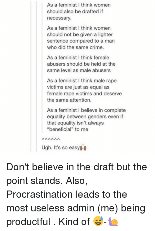 """Criming: As a feminist I think women  should also be drafted if  necessary  As a feminist I think womern  should not be given a lighter  sentence compared to a man  who did the same crime.  As a feminist I think female  abusers should be held at the  same level as male abusers  As a feminist I think male rape  victims are just as equal as  female rape victims and deserve  the same attention.  As a feminist I believe in complete  equality between genders even if  that equality isn't always  """"beneficial"""" to mee  Ugh. It's so easyH Don't believe in the draft but the point stands. Also, Procrastination leads to the most useless admin (me) being productful . Kind of 😅-🐌"""