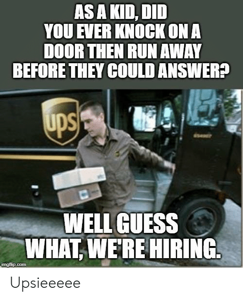 Run, Guess, and Answer: AS A KID, DID  YOU EVER KNOCK ONA  DOOR THEN RUN AWAY  BEFORE THEY COULD ANSWER?  WELL GUESS  WHAT,WERE HIRING  imgfip.com Upsieeeee