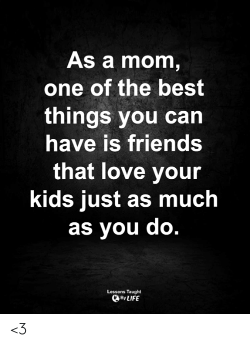 one of the best: As a mom,  one of the best  things you can  have is friends  that love your  kids just as much  as you do.  Lessons Taught  By LIFE <3