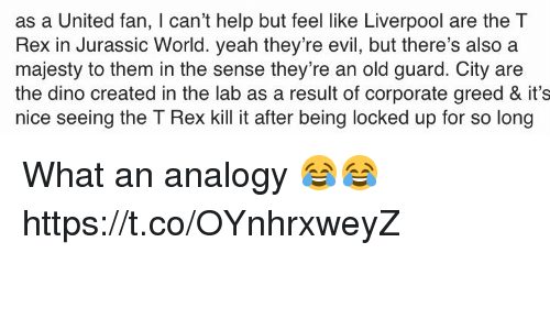 Jurassic World, Soccer, and Yeah: as a United fan, I can't help but feel like Liverpool are the T  Rex in Jurassic World. yeah they're evil, but there's also a  majesty to them in the sense they're an old guard. City are  the dino created in the lab as a result of corporate greed & it's  nice seeing the T Rex kill it after being locked up for so long What an analogy 😂😂 https://t.co/OYnhrxweyZ
