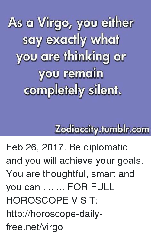 Goals, Tumblr, and Free: As a Virgo, you either  say exactly what  you are thinking or  you remain  completely silent.  Zodiaccity tumblr.com Feb 26, 2017. Be diplomatic and you will achieve your goals. You are thoughtful, smart and you can .... ....FOR FULL HOROSCOPE VISIT: http://horoscope-daily-free.net/virgo