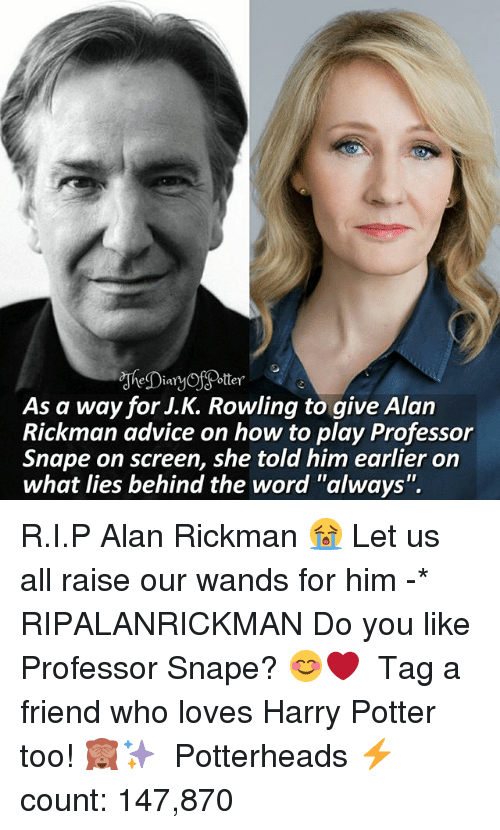 """Rickman: As a way for J.K. Rowling to qive Alan  Rickman advice on how to play Professor  Snape on screen, she told him earlier on  what lies behind the word """"always"""". R.I.P Alan Rickman 😭 Let us all raise our wands for him -* RIPALANRICKMAN Do you like Professor Snape? 😊❤ ♔ Tag a friend who loves Harry Potter too! 🙈✨ ◇ Potterheads⚡count: 147,870"""