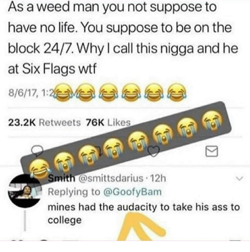 Ass, College, and Life: As a weed man you not suppose to  have no life. You suppose to be on the  block 24/7. Why l call this nigga and he  at Six Flags wtf  8/6/17, 1:2与부 부 부 부  23.2K Retweets 76K Likes  mith @smittsdarius 12h  Replying to @GoofyBam  mines had the audacity to take his ass to  college