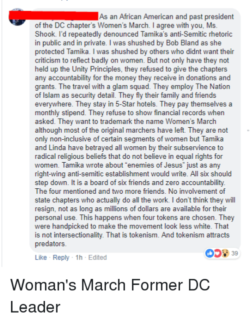 "Family, Friends, and Jesus: As an African American and past president  of the DC chapter's Women's March. I agree with you, Ms.  Shook. I'd repeatedly denounced Tamika's anti-Semitic rhetoric  in public and in private. I was shushed by Bob Bland as she  protected Tamika. I was shushed by others who didnt want their  criticism to reflect badly on women. But not only have they not  held up the Unity Principles, they refused to give the chapters  any accountability for the money they receive in donations and  grants. The travel with a glam squad. They employ The Nation  of Islam as security detail. They fly their family and friends  everywhere. They stay in 5-Star hotels. They pay themselves a  monthly stipend. They refuse to show financial records when  asked. They want to trademark the name Women's March  although most of the original marchers have left. They are not  only non-inclusive of certain segments of women but Tamika  and Linda have betrayed all women by their subservience to  radical religious beliefs that do not believe in equal rights for  women. Tamika wrote about ""enemies of Jesus just as any  right-wing anti-semitic establishment would write. All six should  step down. It is a board of six friends and zero accountability  The four mentioned and two more friends. No involvement of  state chapters who actually do all the work. I don't think they will  resign, not as long as millions of dollars are available for their  personal use. This happens when four tokens are chosen. They  were handpicked to make the movement look less white. That  is not intersectionality. That is tokenism. And tokenism attracts  predators  Like Reply 1h-Edited Woman's March Former DC Leader"