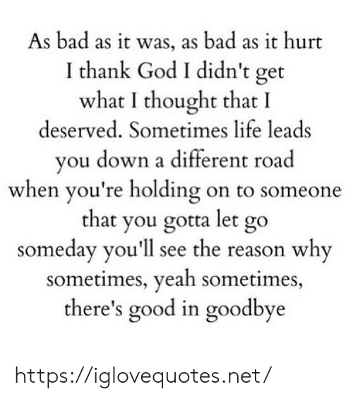 holding-on: As bad as it was, as bad as it hurt  I thank God I didn't get  what I thought that I  deserved. Sometimes life leads  you down a different road  when you're holding on to someone  that you gotta let go  someday you'll see the reason why  sometimes, yeah sometimes,  there's good in goodbye https://iglovequotes.net/