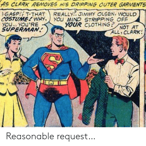 Clark: AS CLARK REMOVES HIS DRIPPING OUTER GARMENTS  REALLY  YOu MIND STRIPPING OFF  YOUR CLOTHING?  GASP T-THAT  COSTUME WHY,  YOU. YOU'RE  SUPERMAN  JIMMY OLSEN, WOULD  NOT AT  ALL CLARK! Reasonable request…