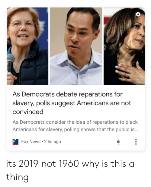 Facepalm, News, and Black: As Democrats debate reparations for  slavery, polls suggest Americans are not  convinced  As Democrats consider the idea of reparations to black  Americans for slavery, polling shows that the public is..  Fox News 2 hr. ago its 2019 not 1960 why is this a thing