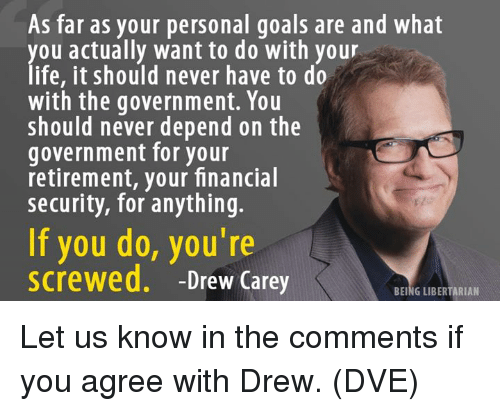 Drew Carey: As far as your personal goals are and what  you actually want to do with your  life, it should never have to do  with the government. You  should never depend on the  government for your  retirement, your financial  security, for anything.  If you do, you're  screwed. -Drew Carey  BEING LIBERTARIAN Let us know in the comments if you agree with Drew. (DVE)