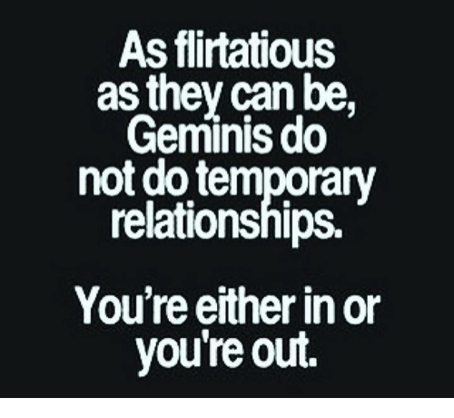 flirtatious: As flirtatious  as they can be,  Geminis do  not do temporary  relationships.  You're either in or  you're out.