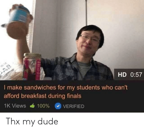 Dude, Finals, and Breakfast: AS  HD 0:57  I make sandwiches for my students who can't  afford breakfast during finals  1K Views  100%  VERIFIED Thx my dude