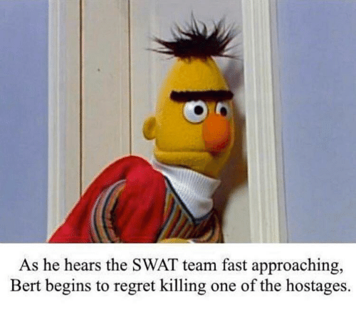 bert: As he hears the SWAT team fast approaching,  Bert begins to regret killing  one of the hostages