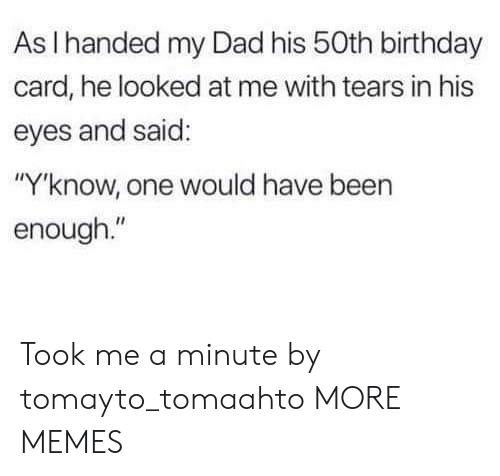 """Birthday, Dad, and Dank: As I handed my Dad his 50th birthday  card, he looked at me with tears in his  eyes and said:  """"Y'know, one would have been  enough."""" Took me a minute by tomayto_tomaahto MORE MEMES"""