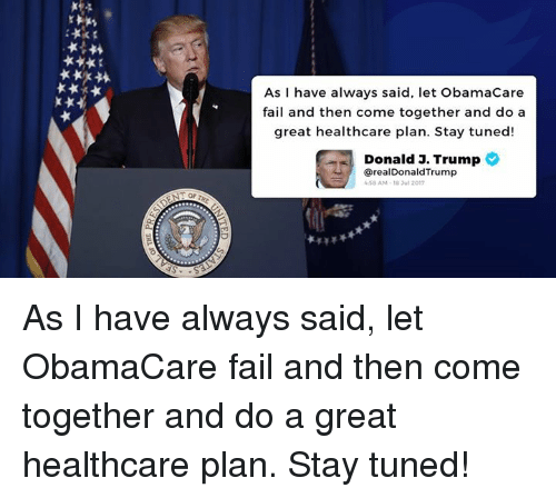 Fail, Obamacare, and Trump: As I have always said, let ObamaCare  fail and then come together and do a  great healthcare plan. Stay tuned!  Donald 3. Trump  @realDonaldTrump  58 AM-18 Jul 2017 As I have always said, let ObamaCare fail and then come together and do a great healthcare plan. Stay tuned!