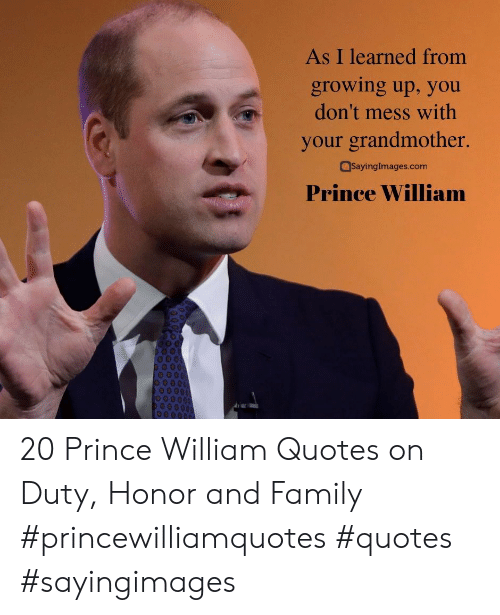Prince: As I learned from  growing up, you  don't mess with  your grandmother.  SayingImages.com  Prince William 20 Prince William Quotes on Duty, Honor and Family #princewilliamquotes #quotes #sayingimages