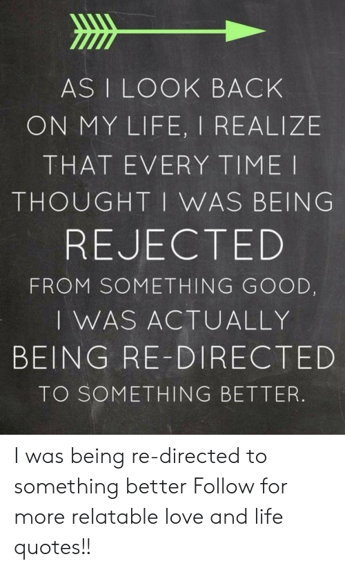 Life, Love, and Good: AS I LOOK BACK  ON MY LIFE, I REALIZE  THAT EVERY TIME I  THOUGHT I WAS BEING  REJECTED  FROM SOMETHING GOOD,  I WAS ACTUALLY  BEING RE-DIRECTED  TO SOMETHING BETTER. I was being re-directed to something better  Follow for more relatable love and life quotes!!