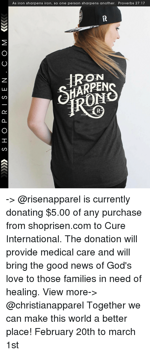 Providence: AS Iron Sharpens iron, SO One person sharpens another. Proverbs 27: -> @risenapparel is currently donating $5.00 of any purchase from shoprisen.com to Cure International. The donation will provide medical care and will bring the good news of God's love to those families in need of healing. View more-> @christianapparel Together we can make this world a better place! February 20th to march 1st