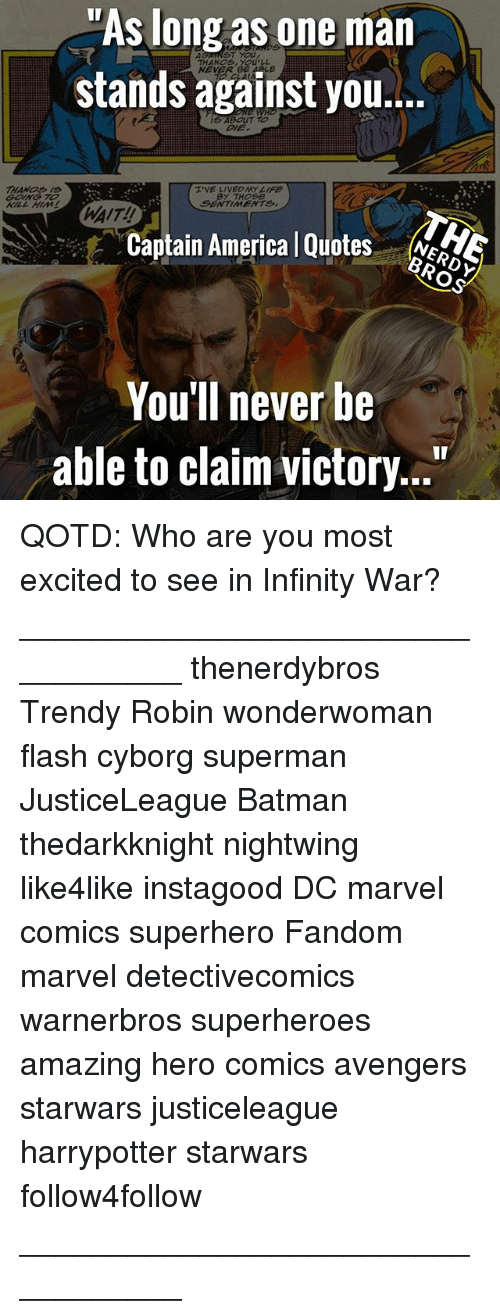 "America, Batman, and Marvel Comics: ""As long as one man  stands against you...  ST YOU  THANOs, YOULL  NEVER  ABOUT TO  I'VE LIVECAYIFE  BY THOSE  SENTIMENTS,  WAIT!!  Captain America l Quotes eS  You'll never be  able to claim victory..."" QOTD: Who are you most excited to see in Infinity War? __________________________________ thenerdybros Trendy Robin wonderwoman flash cyborg superman JusticeLeague Batman thedarkknight nightwing like4like instagood DC marvel comics superhero Fandom marvel detectivecomics warnerbros superheroes amazing hero comics avengers starwars justiceleague harrypotter starwars follow4follow __________________________________"