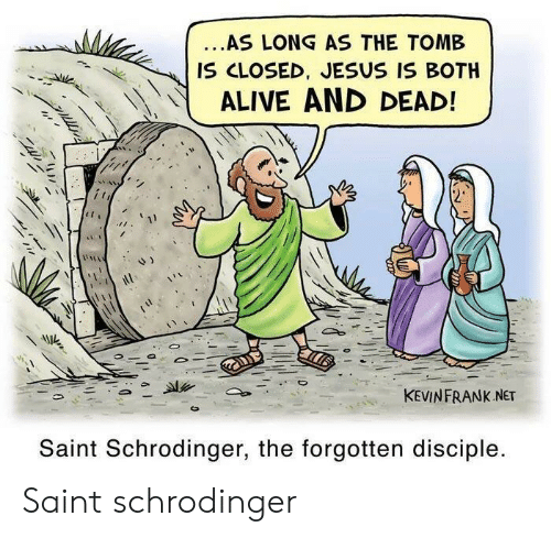 Alive, Jesus, and Net: ...AS LONG AS THE TOMB  IS CLOSED, JESUS IS BOTH  ALIVE AND DEAD!  KEVINFRANK NET  Saint Schrodinger, the forgotten disciple. Saint schrodinger