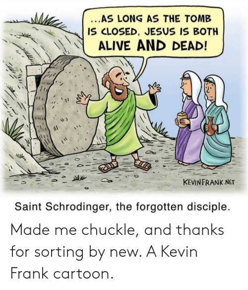 Alive, Jesus, and Cartoon: ...AS LONG AS THE TOMB  IS CLOSED, JESUS IS BOTH  ALIVE AND DEAD!  KEVINFRANK NET  Saint Schrodinger, the forgotten disciple. Made me chuckle, and thanks for sorting by new. A Kevin Frank cartoon.