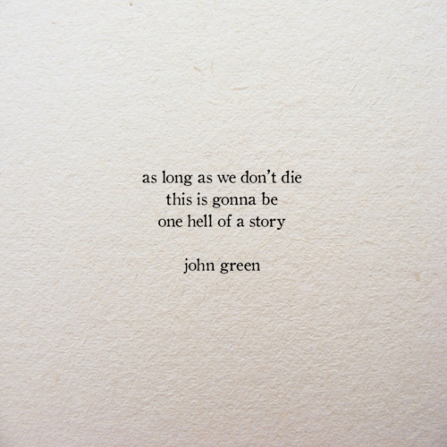 Hell Of A: as long as we don't die  this is gonna be  one hell of a story  john green