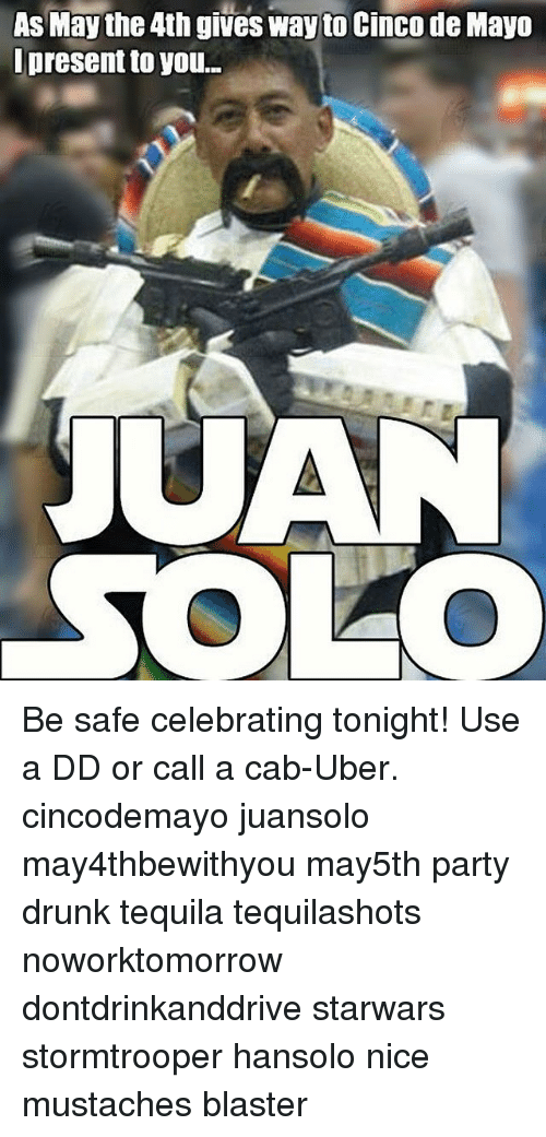 Drunk, Memes, and Party: As May the 4th gives way to Cinco de Mayo  present to you...  JUAN  SOLO Be safe celebrating tonight! Use a DD or call a cab-Uber. cincodemayo juansolo may4thbewithyou may5th party drunk tequila tequilashots noworktomorrow dontdrinkanddrive starwars stormtrooper hansolo nice mustaches blaster