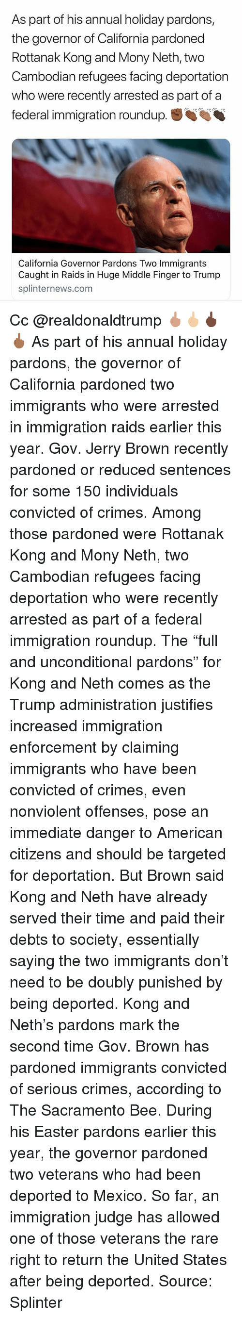 "Sacramento: As part of his annual holiday pardons,  the governor of California pardoned  Rottanak Kong and Mony Neth, two  Cambodian refugees facing deportation  who were recently arrested as part of a  federal immigration roundup.  California Governor Pardons Two Immigrants  Caught in Raids in Huge Middle Finger to Trump  splinternews.com Cc @realdonaldtrump 🖕🏽🖕🏼🖕🏿🖕🏾 As part of his annual holiday pardons, the governor of California pardoned two immigrants who were arrested in immigration raids earlier this year. Gov. Jerry Brown recently pardoned or reduced sentences for some 150 individuals convicted of crimes. Among those pardoned were Rottanak Kong and Mony Neth, two Cambodian refugees facing deportation who were recently arrested as part of a federal immigration roundup. The ""full and unconditional pardons"" for Kong and Neth comes as the Trump administration justifies increased immigration enforcement by claiming immigrants who have been convicted of crimes, even nonviolent offenses, pose an immediate danger to American citizens and should be targeted for deportation. But Brown said Kong and Neth have already served their time and paid their debts to society, essentially saying the two immigrants don't need to be doubly punished by being deported. Kong and Neth's pardons mark the second time Gov. Brown has pardoned immigrants convicted of serious crimes, according to The Sacramento Bee. During his Easter pardons earlier this year, the governor pardoned two veterans who had been deported to Mexico. So far, an immigration judge has allowed one of those veterans the rare right to return the United States after being deported. Source: Splinter"