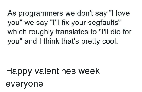 "Love, Cool, and Happy: As programmers we don't say ""l love  you"" we say ""T'll fix your segfaults""  which roughly translates to ""l'll die for  you"" and lI think that's pretty cool Happy valentines week everyone!"