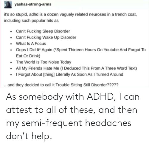 then: As somebody with ADHD, I can attest to all of these, and then my semi-frequent headaches don't help.