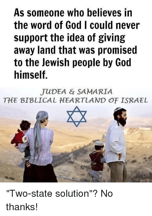 """God, Memes, and Israel: As someone who believes in  the word of God I could never  support the idea of giving  away land that was promised  to the Jewish people by God  himself.  JUDEA & SAMARIA  THE BIBLICAL HEARTLAND OF ISRAEL """"Two-state solution""""? No thanks!"""