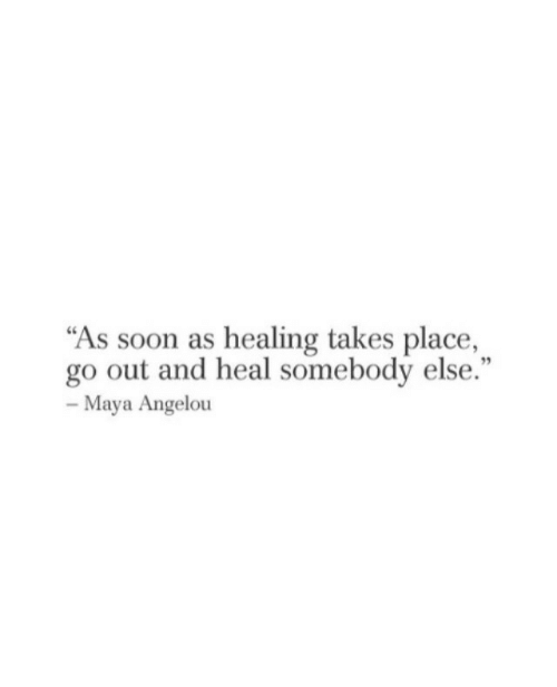 """Maya Angelou: """"As soon as healing takes place,  go out and heal somebody else.""""  95  Maya Angelou"""