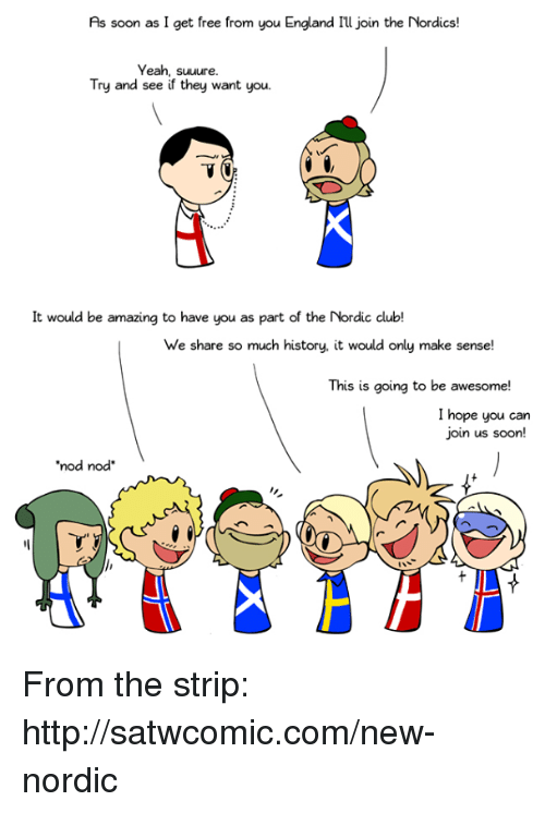 """Club, Dank, and England: As soon as I get free from you England Illjoin the Nordics!  Yeah, suuure  Try and see if they want you.  It would be amazing to have you as part of the Nordic club!  We share so much history, it would only make sense!  This is going to be awesome!  I hope you can  join us soon!  """"nod nod From the strip: http://satwcomic.com/new-nordic"""
