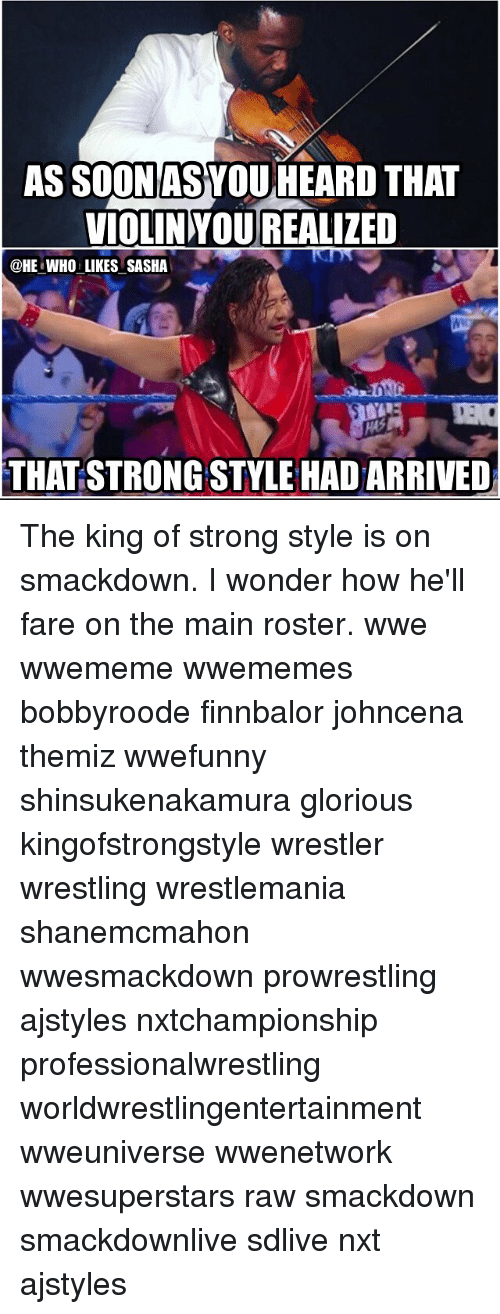 Memes, Soon..., and Wrestling: AS SOON AS YOU HEARD THAT  VIOLIN YOUREALIZED  @HE WHO LIKES SASHA  THAT STRONG STYLE HADARRIVED The king of strong style is on smackdown. I wonder how he'll fare on the main roster. wwe wwememe wwememes bobbyroode finnbalor johncena themiz wwefunny shinsukenakamura glorious kingofstrongstyle wrestler wrestling wrestlemania shanemcmahon wwesmackdown prowrestling ajstyles nxtchampionship professionalwrestling worldwrestlingentertainment wweuniverse wwenetwork wwesuperstars raw smackdown smackdownlive sdlive nxt ajstyles