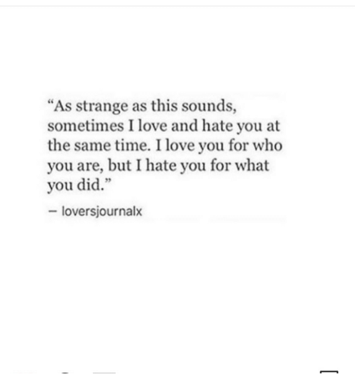 """Love, I Love You, and Time: """"As strange as this sounds,  sometimes I love and hate you at  the same time. I love you for who  you are, but I hate you for what  you did.""""  - loversjournalx"""