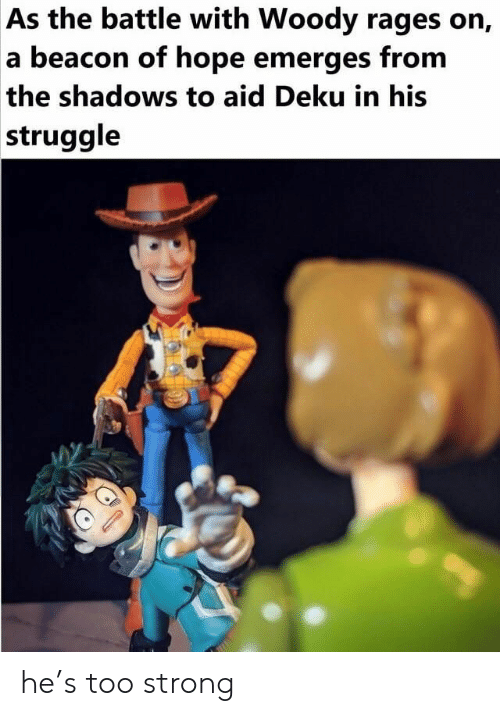 Struggle, Strong, and Hope: As the battle with Woody rages on,  a beacon of hope emerges from  the shadows to aid Deku in his  struggle he's too strong