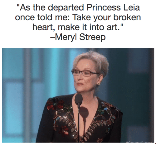 "Memes, Princess Leia, and The Departed: As the departed Princess Leia  once told me: Take your broken  heart, make it into art.""  -Meryl Streep"