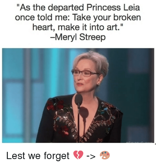 "Memes, Princess Leia, and The Departed: ""As the departed Princess Leia  once told me: Take your broken  heart, make it into art  -Meryl Streep Lest we forget 💔 -> 🎨"
