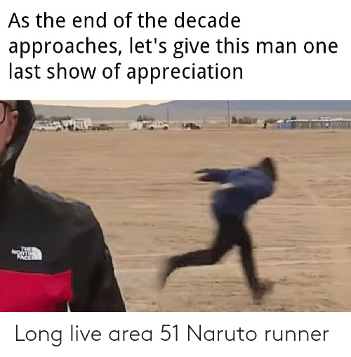 this man: As the end of the decade  approaches, let's give this man one  last show of appreciation  PACE Long live area 51 Naruto runner